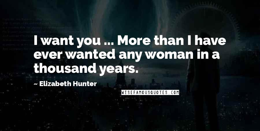 Elizabeth Hunter quotes: I want you ... More than I have ever wanted any woman in a thousand years.