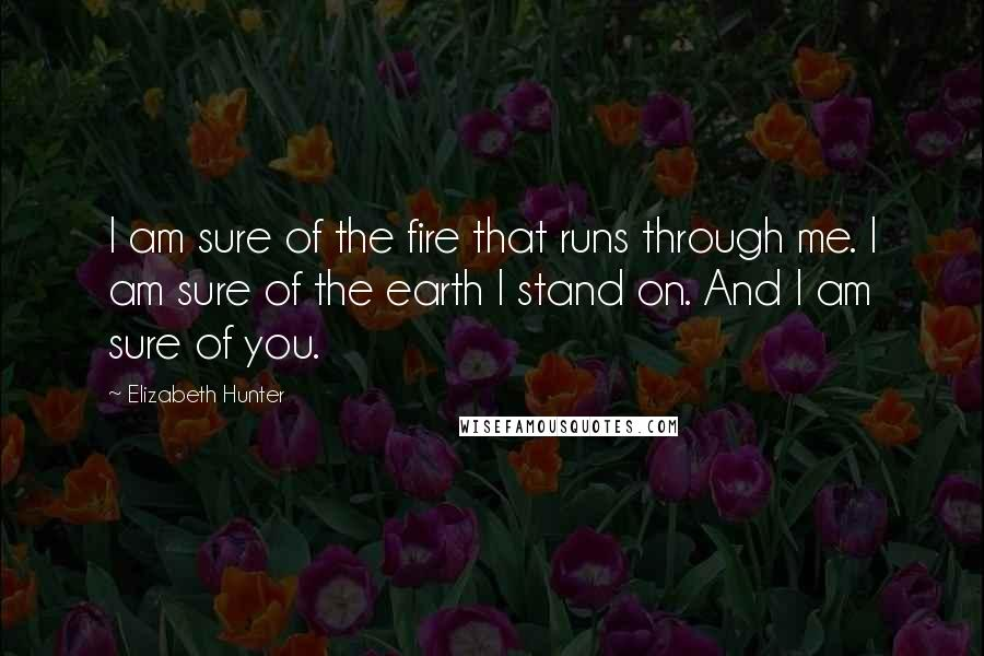 Elizabeth Hunter quotes: I am sure of the fire that runs through me. I am sure of the earth I stand on. And I am sure of you.