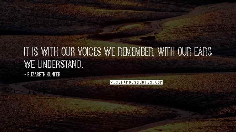 Elizabeth Hunter quotes: It is with our voices we remember, with our ears we understand.