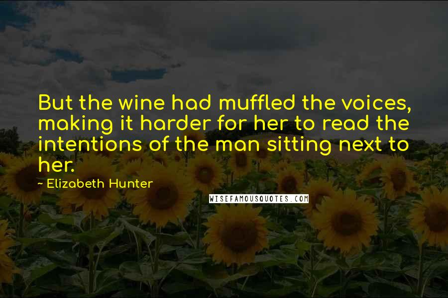 Elizabeth Hunter quotes: But the wine had muffled the voices, making it harder for her to read the intentions of the man sitting next to her.