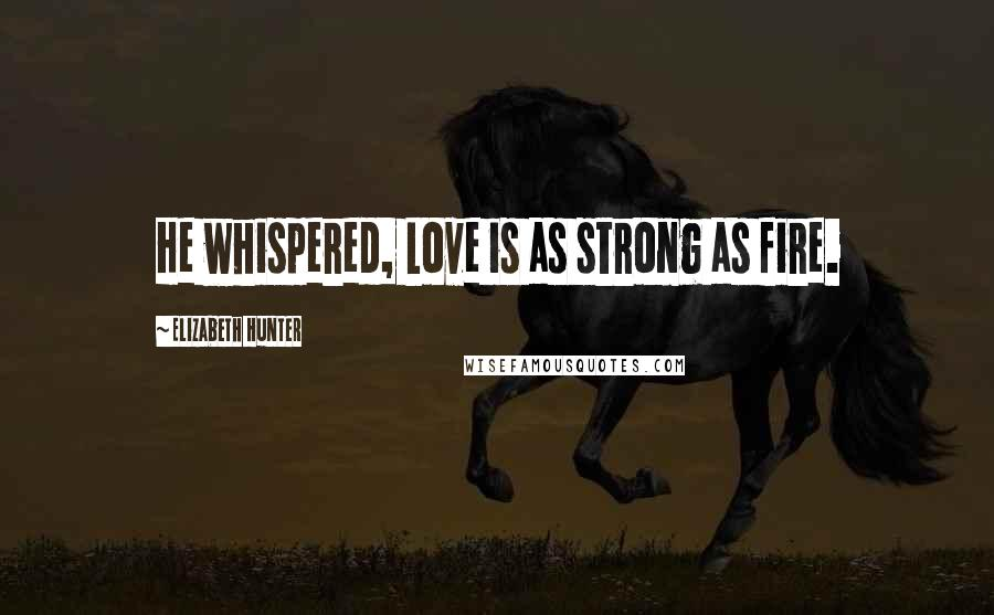 Elizabeth Hunter quotes: He whispered, Love is as strong as fire.