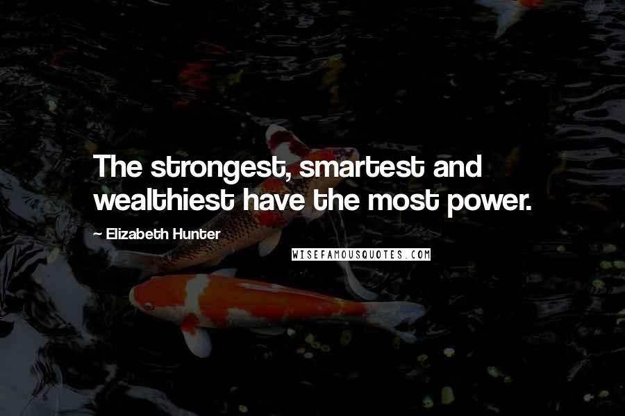 Elizabeth Hunter quotes: The strongest, smartest and wealthiest have the most power.