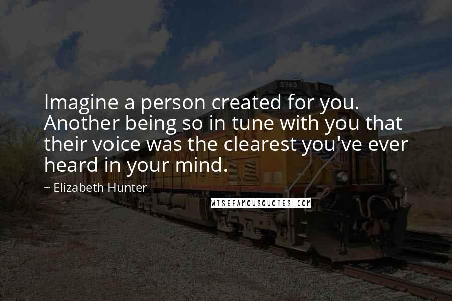 Elizabeth Hunter quotes: Imagine a person created for you. Another being so in tune with you that their voice was the clearest you've ever heard in your mind.