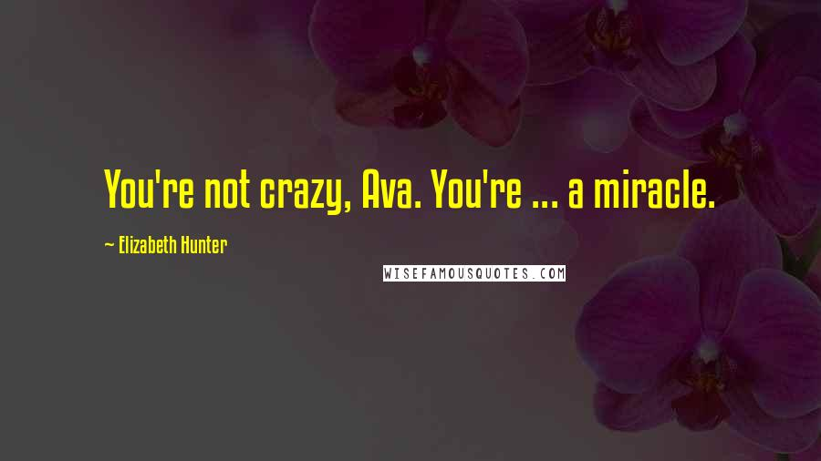 Elizabeth Hunter quotes: You're not crazy, Ava. You're ... a miracle.