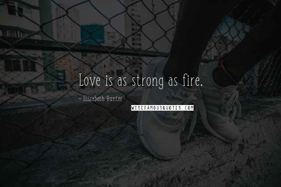 Elizabeth Hunter quotes: Love is as strong as fire.