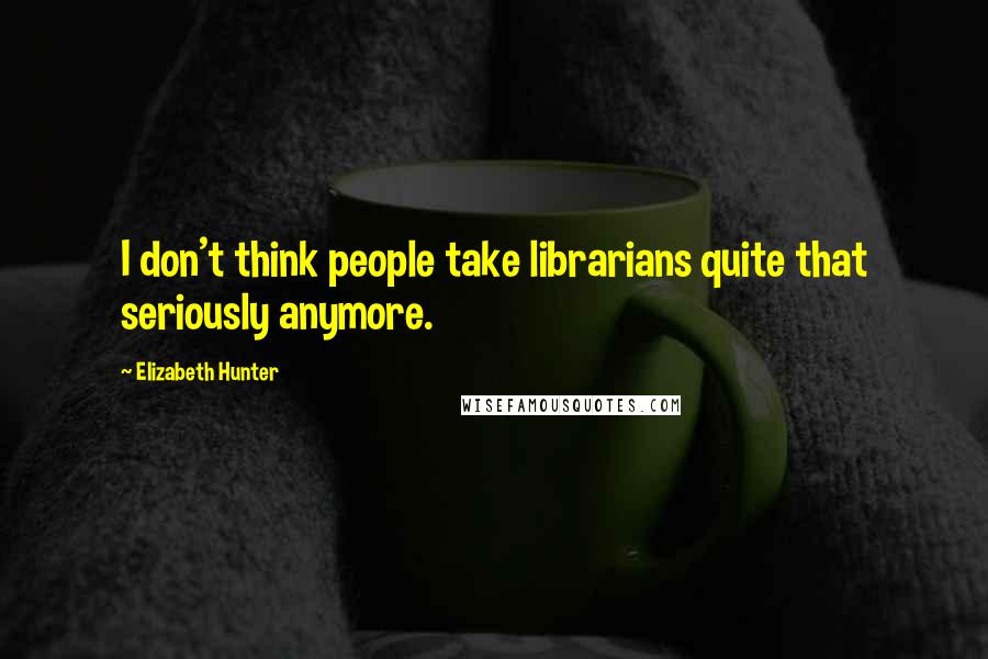 Elizabeth Hunter quotes: I don't think people take librarians quite that seriously anymore.