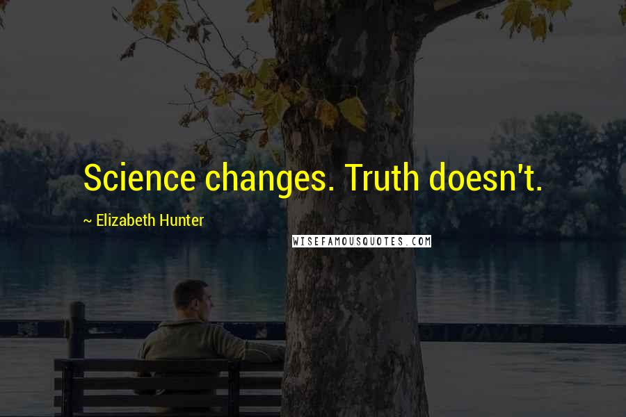 Elizabeth Hunter quotes: Science changes. Truth doesn't.