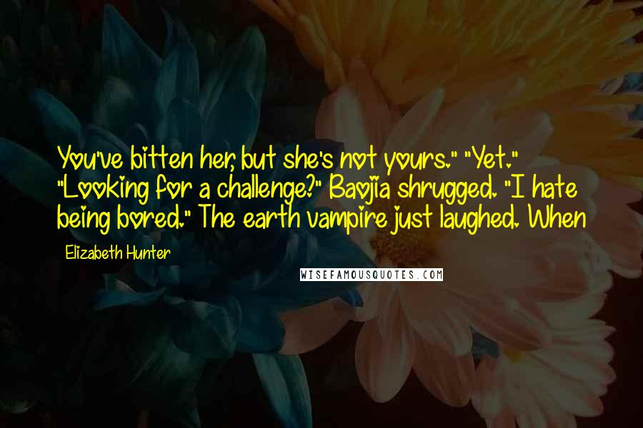 "Elizabeth Hunter quotes: You've bitten her, but she's not yours."" ""Yet."" ""Looking for a challenge?"" Baojia shrugged. ""I hate being bored."" The earth vampire just laughed. When"