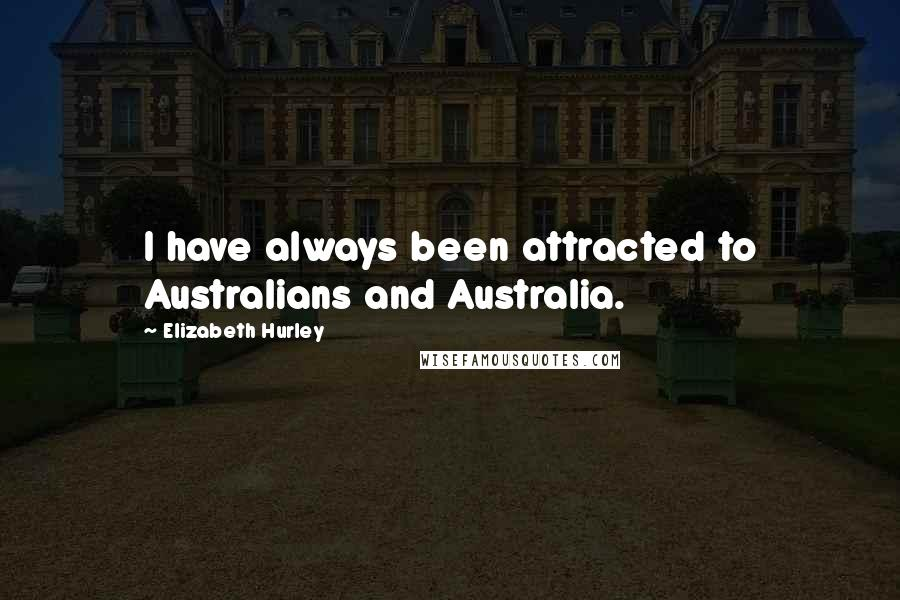 Elizabeth Hurley quotes: I have always been attracted to Australians and Australia.