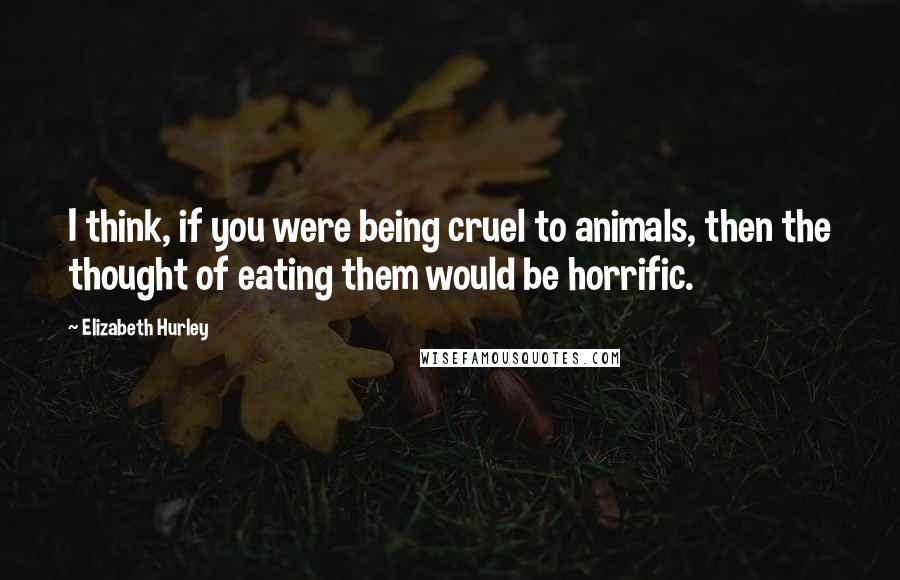 Elizabeth Hurley quotes: I think, if you were being cruel to animals, then the thought of eating them would be horrific.