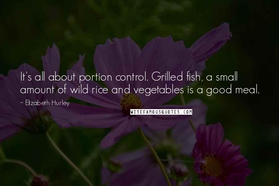 Elizabeth Hurley quotes: It's all about portion control. Grilled fish, a small amount of wild rice and vegetables is a good meal.