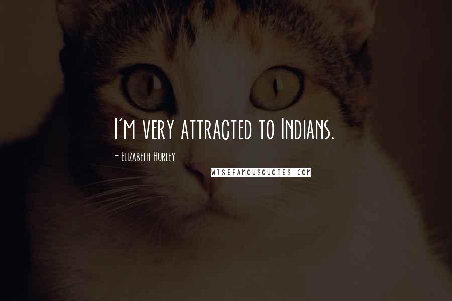 Elizabeth Hurley quotes: I'm very attracted to Indians.