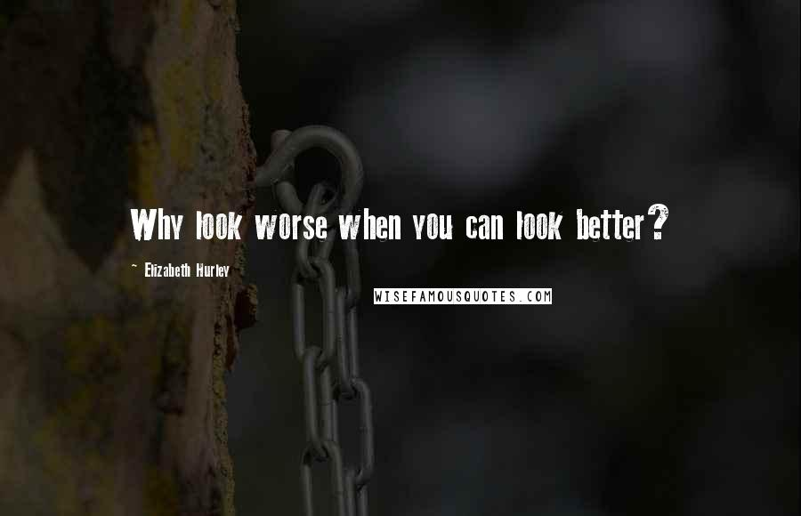 Elizabeth Hurley quotes: Why look worse when you can look better?