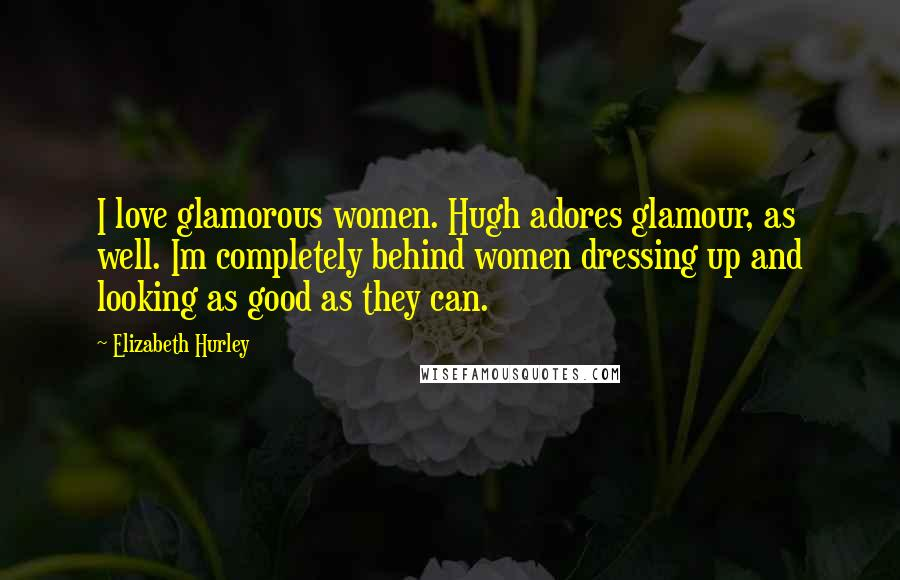 Elizabeth Hurley quotes: I love glamorous women. Hugh adores glamour, as well. Im completely behind women dressing up and looking as good as they can.
