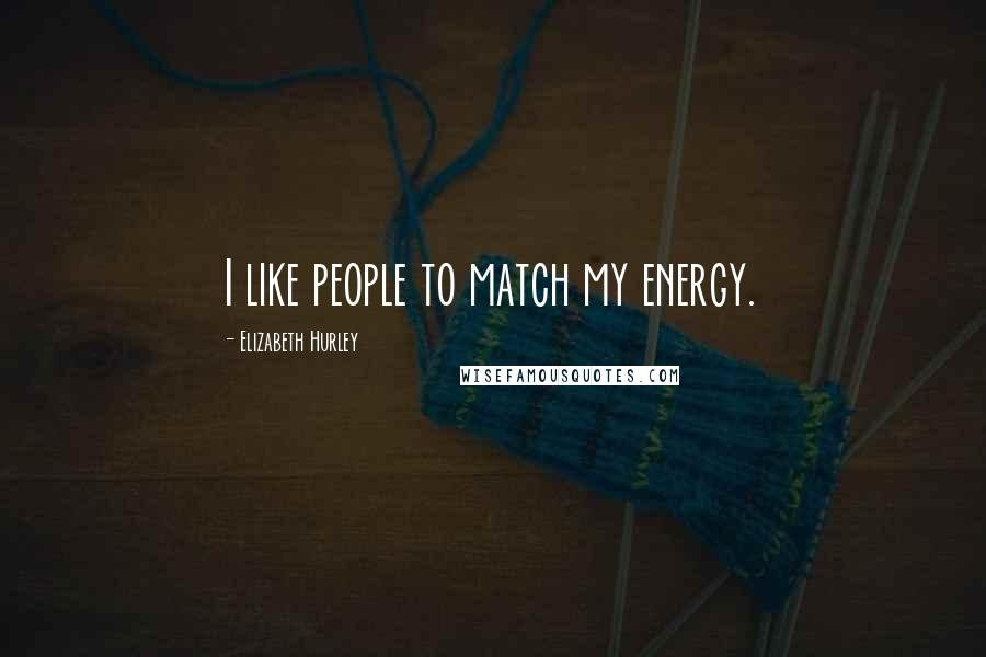 Elizabeth Hurley quotes: I like people to match my energy.