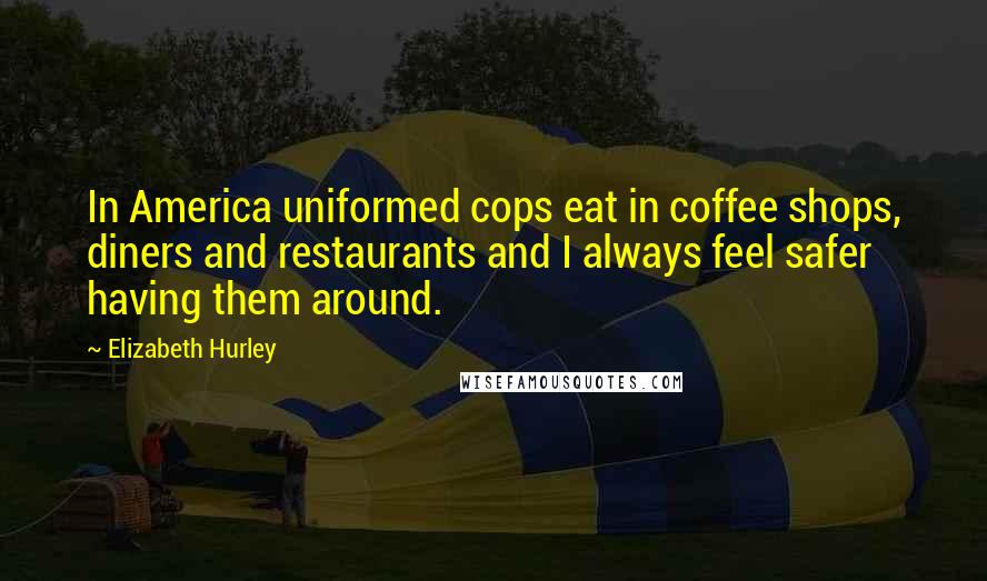 Elizabeth Hurley quotes: In America uniformed cops eat in coffee shops, diners and restaurants and I always feel safer having them around.