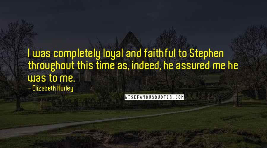 Elizabeth Hurley quotes: I was completely loyal and faithful to Stephen throughout this time as, indeed, he assured me he was to me.