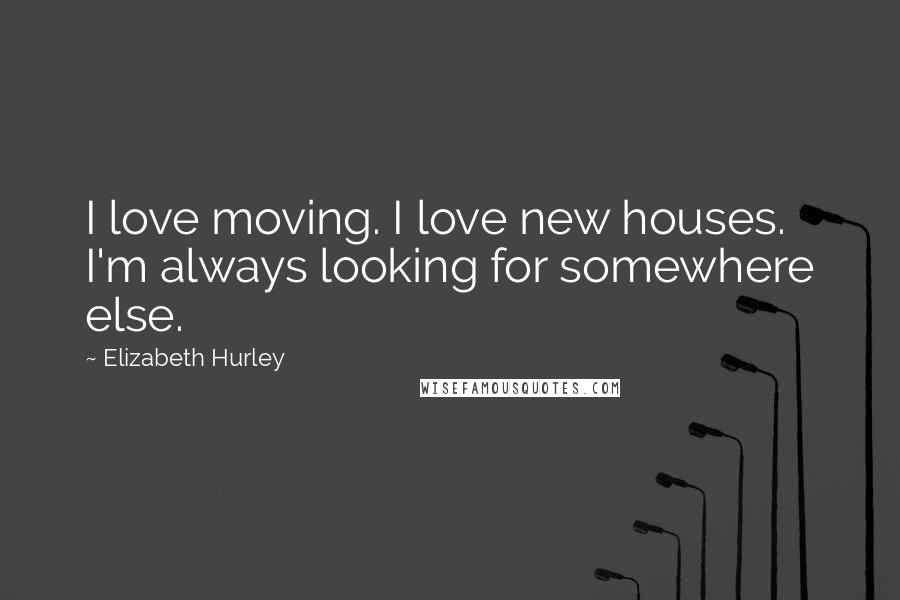 Elizabeth Hurley quotes: I love moving. I love new houses. I'm always looking for somewhere else.
