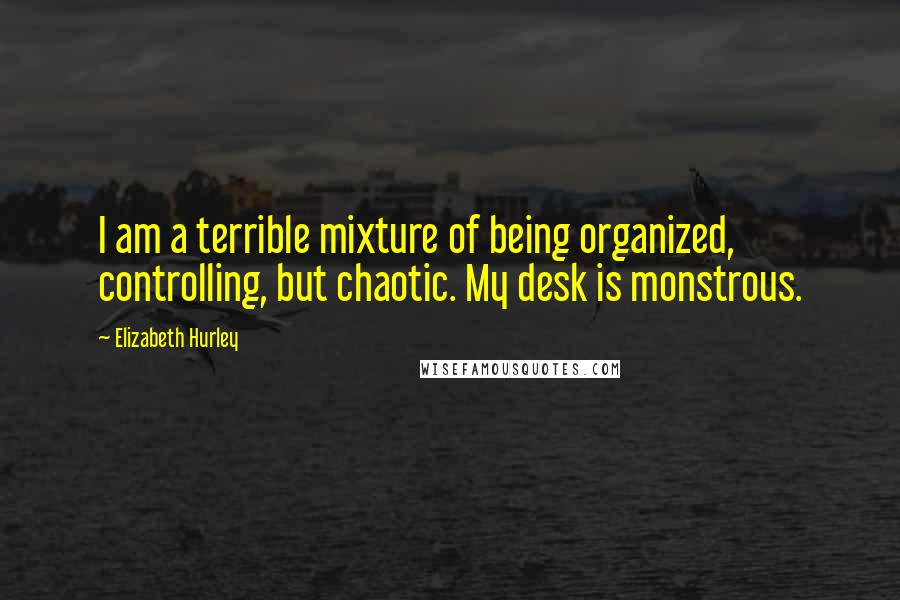 Elizabeth Hurley quotes: I am a terrible mixture of being organized, controlling, but chaotic. My desk is monstrous.