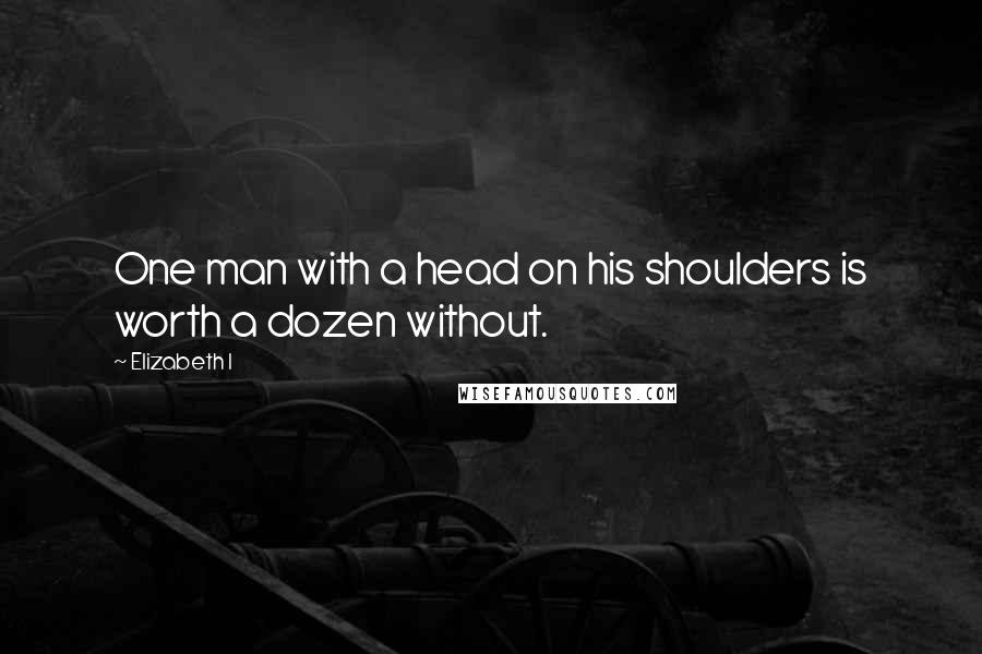 Elizabeth I quotes: One man with a head on his shoulders is worth a dozen without.