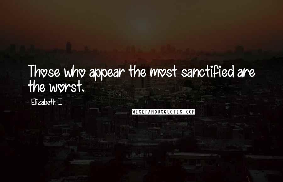 Elizabeth I quotes: Those who appear the most sanctified are the worst.