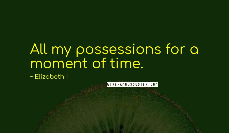Elizabeth I quotes: All my possessions for a moment of time.
