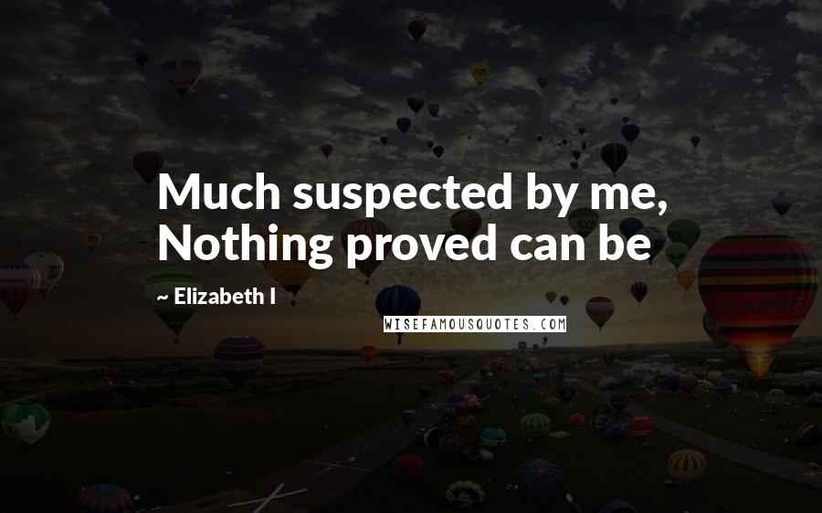 Elizabeth I quotes: Much suspected by me, Nothing proved can be