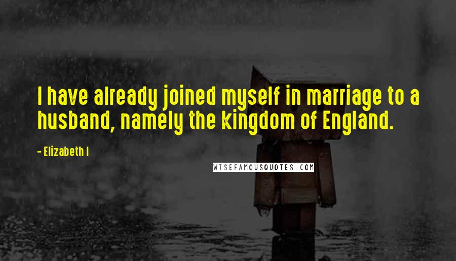 Elizabeth I quotes: I have already joined myself in marriage to a husband, namely the kingdom of England.
