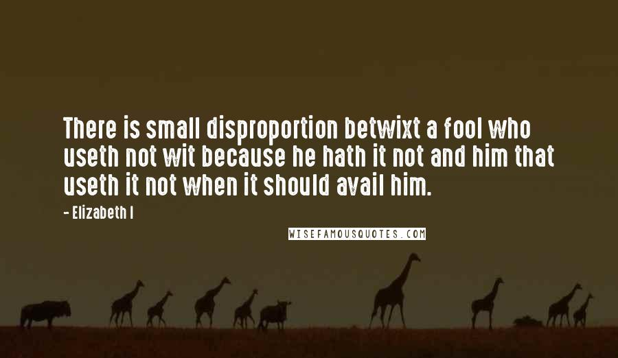 Elizabeth I quotes: There is small disproportion betwixt a fool who useth not wit because he hath it not and him that useth it not when it should avail him.