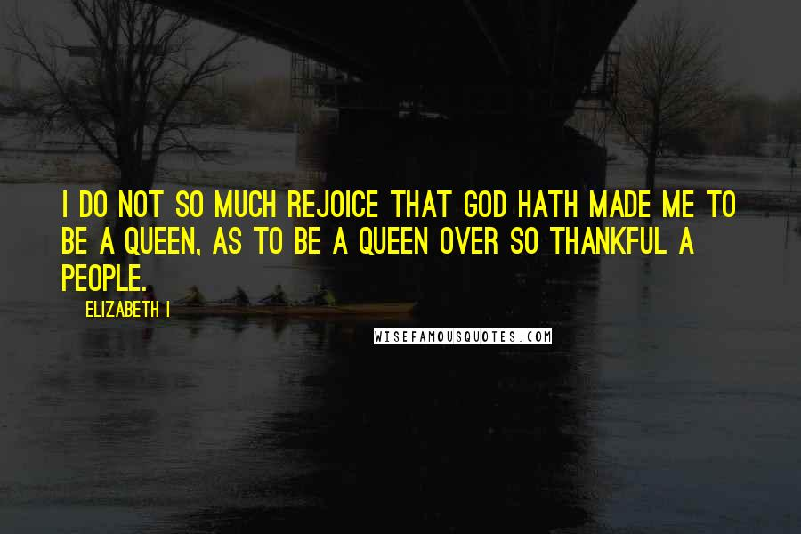 Elizabeth I quotes: I do not so much rejoice that God hath made me to be a Queen, as to be a Queen over so thankful a people.