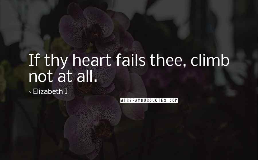 Elizabeth I quotes: If thy heart fails thee, climb not at all.
