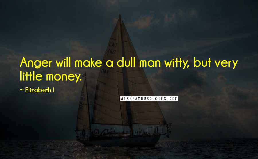 Elizabeth I quotes: Anger will make a dull man witty, but very little money.