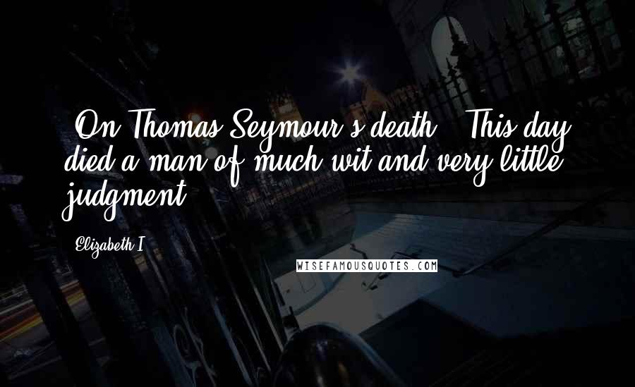 Elizabeth I quotes: [On Thomas Seymour's death:] This day died a man of much wit and very little judgment.
