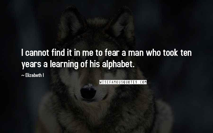 Elizabeth I quotes: I cannot find it in me to fear a man who took ten years a learning of his alphabet.