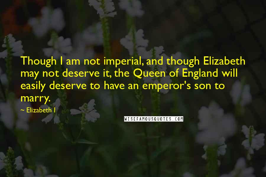 Elizabeth I quotes: Though I am not imperial, and though Elizabeth may not deserve it, the Queen of England will easily deserve to have an emperor's son to marry.