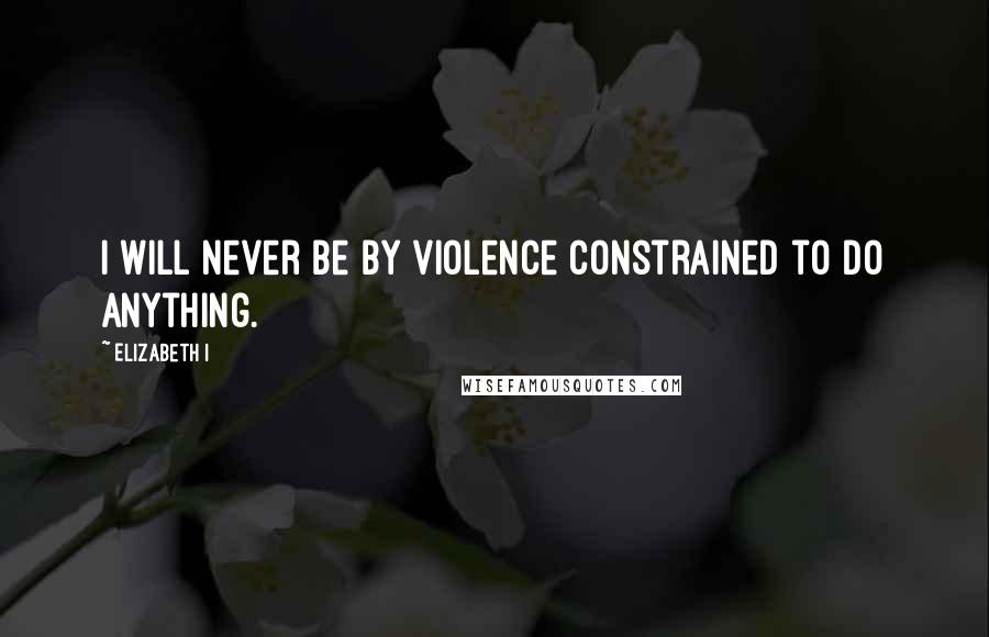 Elizabeth I quotes: I will never be by violence constrained to do anything.