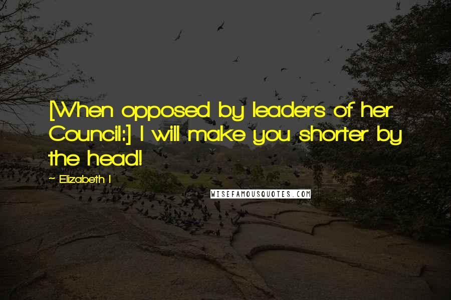 Elizabeth I quotes: [When opposed by leaders of her Council:] I will make you shorter by the head!