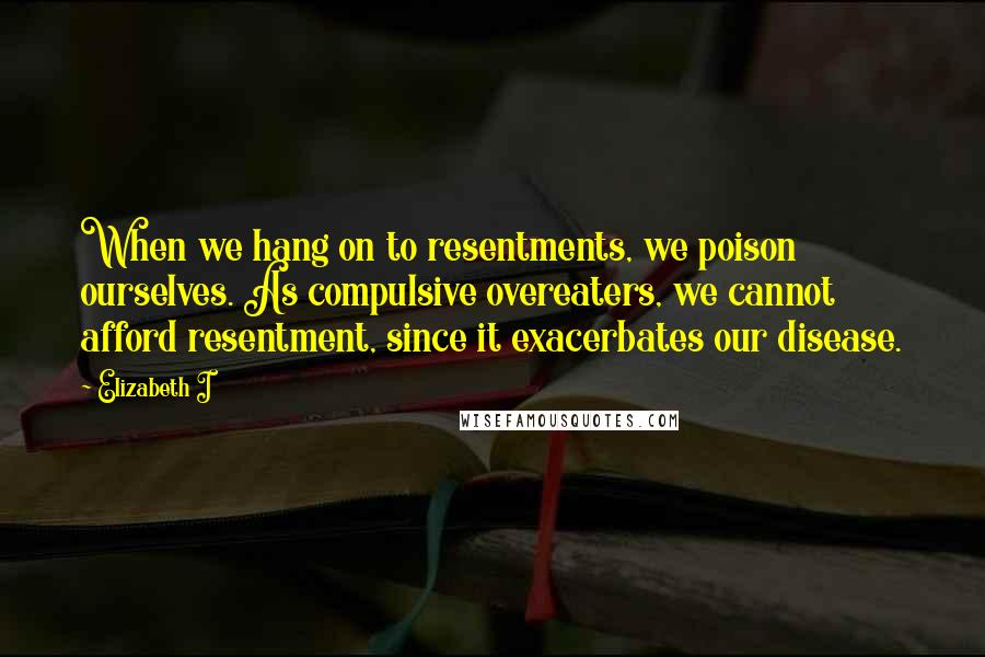 Elizabeth I quotes: When we hang on to resentments, we poison ourselves. As compulsive overeaters, we cannot afford resentment, since it exacerbates our disease.