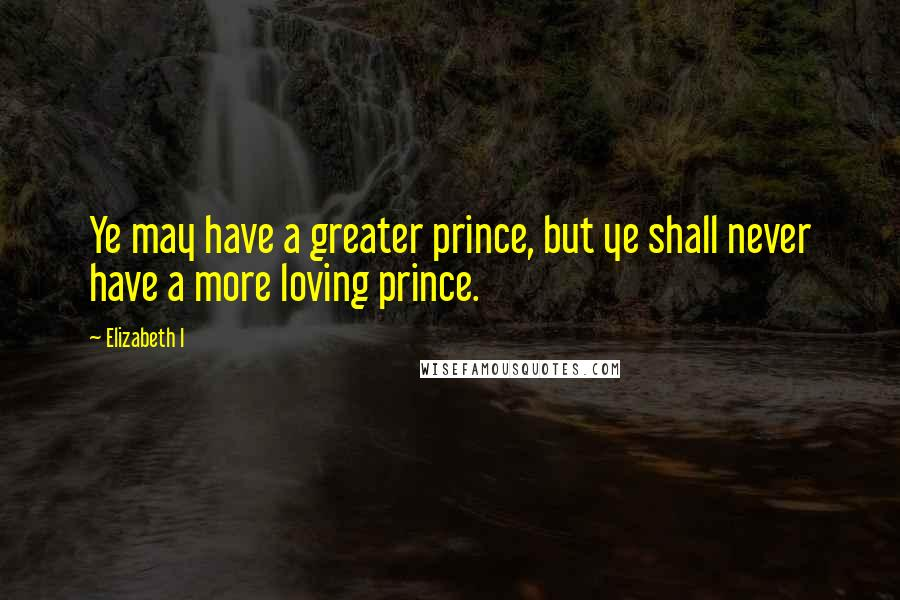 Elizabeth I quotes: Ye may have a greater prince, but ye shall never have a more loving prince.
