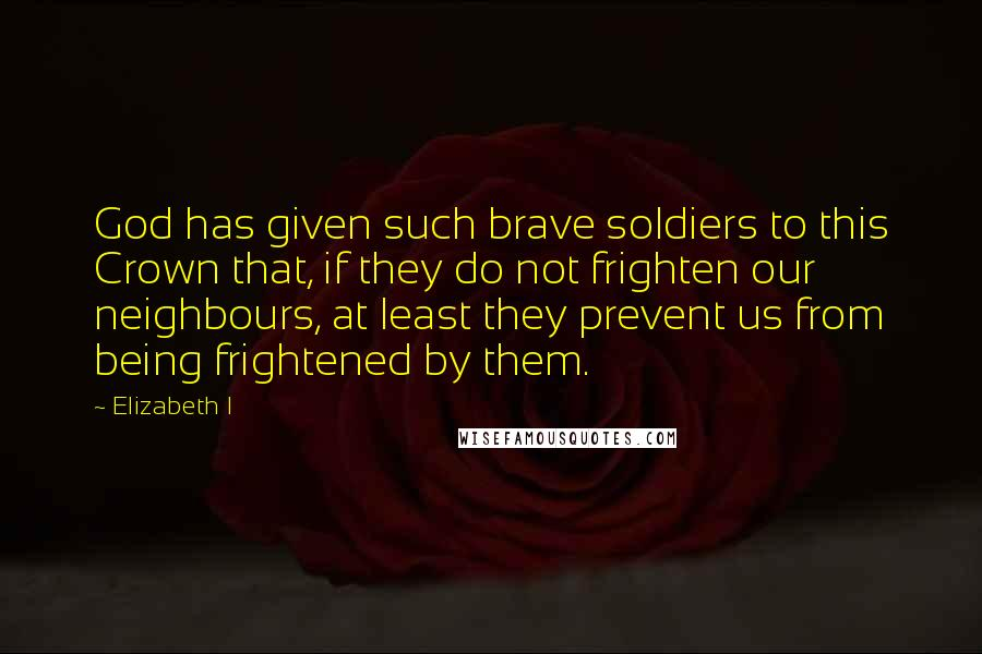 Elizabeth I quotes: God has given such brave soldiers to this Crown that, if they do not frighten our neighbours, at least they prevent us from being frightened by them.