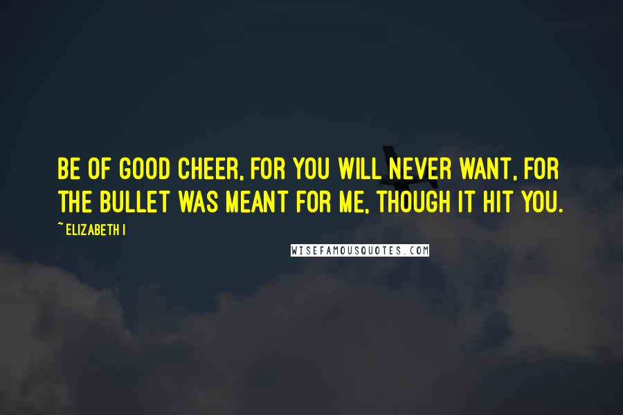Elizabeth I quotes: Be of good cheer, for you will never want, for the bullet was meant for me, though it hit you.