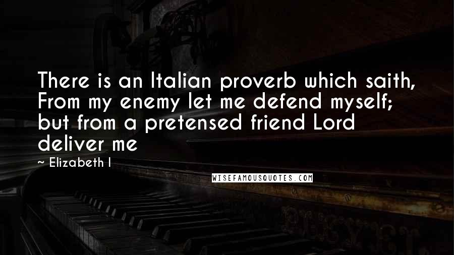 Elizabeth I quotes: There is an Italian proverb which saith, From my enemy let me defend myself; but from a pretensed friend Lord deliver me