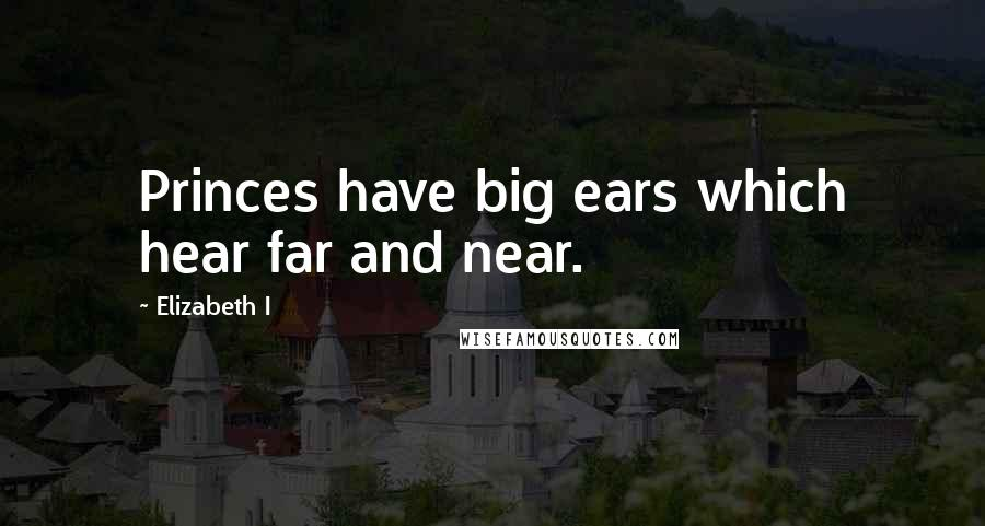 Elizabeth I quotes: Princes have big ears which hear far and near.