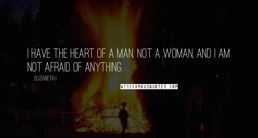 Elizabeth I quotes: I have the heart of a man, not a woman, and I am not afraid of anything.