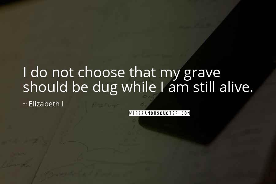 Elizabeth I quotes: I do not choose that my grave should be dug while I am still alive.