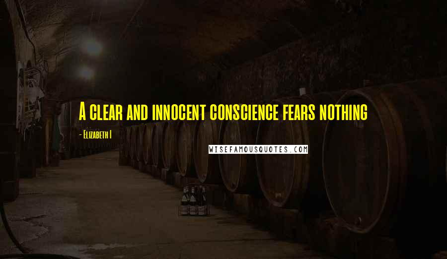 Elizabeth I quotes: A clear and innocent conscience fears nothing