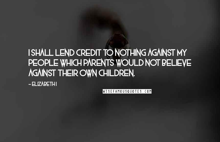Elizabeth I quotes: I shall lend credit to nothing against my people which parents would not believe against their own children.
