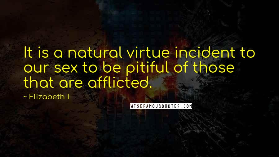Elizabeth I quotes: It is a natural virtue incident to our sex to be pitiful of those that are afflicted.