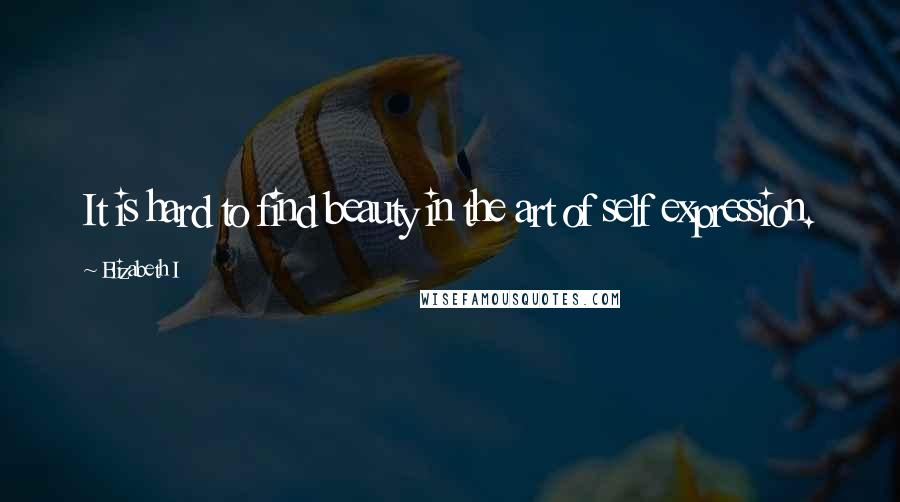 Elizabeth I quotes: It is hard to find beauty in the art of self expression.