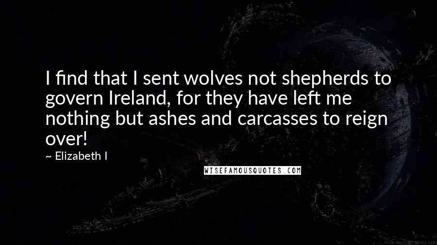 Elizabeth I quotes: I find that I sent wolves not shepherds to govern Ireland, for they have left me nothing but ashes and carcasses to reign over!